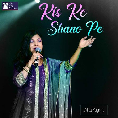 Kis Ke Shano Pe by Alka Yagnik
