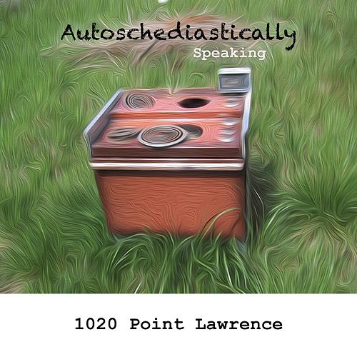 Autoschediastically Speaking by 1020 Point Lawrence