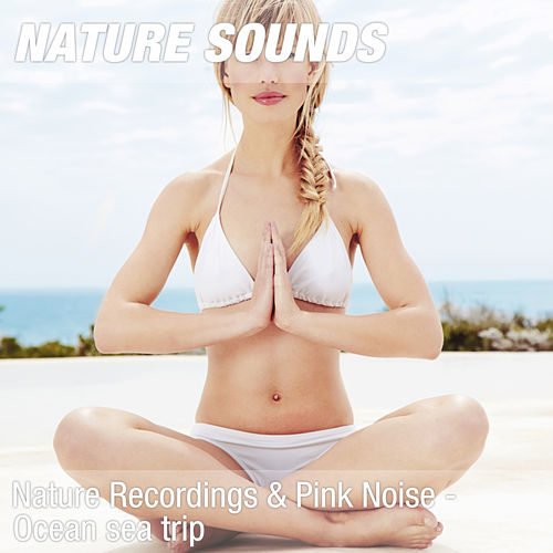 Nature Recordings & Pink Noise - Ocean sea trip by Nature Sounds (1)
