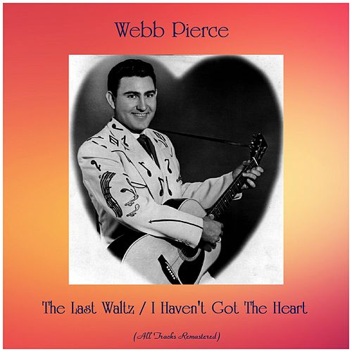 The Last Waltz / I Haven't Got The Heart (Remastered 2019) by Webb Pierce