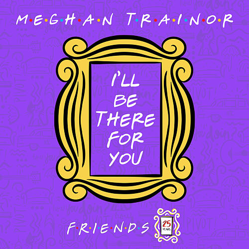 I'll Be There for You ('Friends' 25th Anniversary) by Meghan Trainor