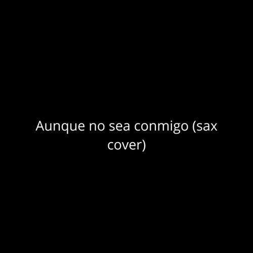 Aunque no sea conmigo (Sax cover) de TafoJazz