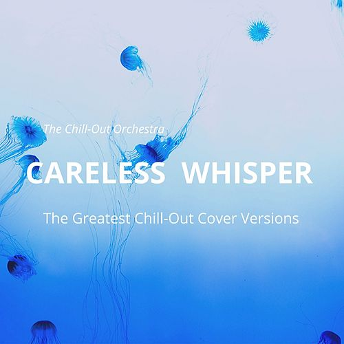 Careless Whisper (The Greatest Chill-Out Cover Versions) von The Chill-Out Orchestra
