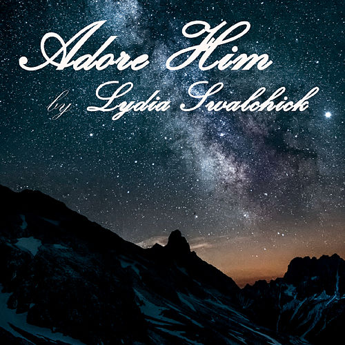 Adore Him by Lydia Swalchick
