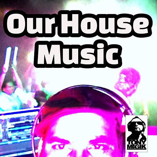 Our House Music by Tony Magik