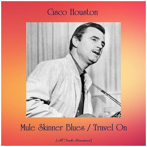 Mule Skinner Blues / Travel On (All Tracks Remastered) by Cisco Houston