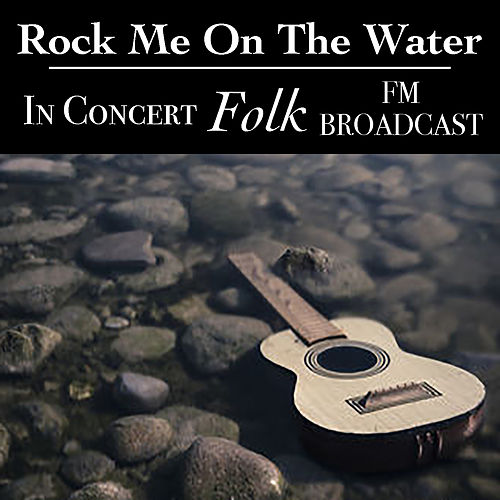 Rock Me On The Water In Concert Folk FM Broadcast by Various Artists