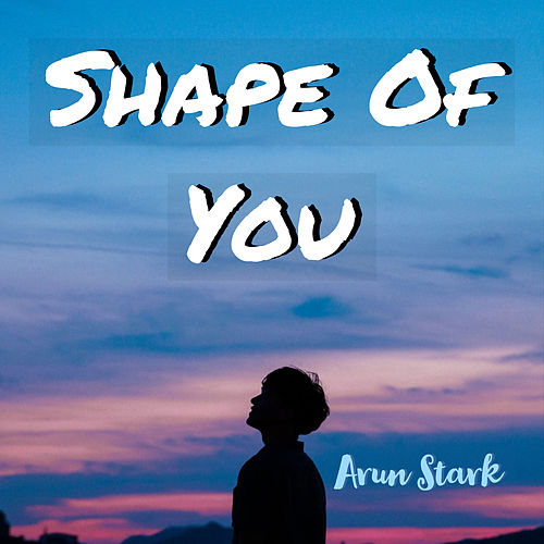 Shape of You by Arun Stark