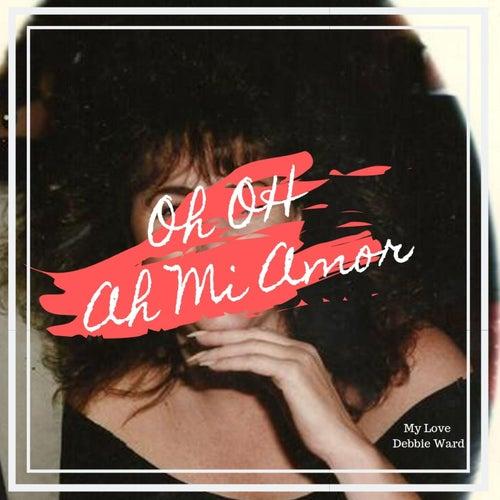 Oh Oh Ah Mi Amor (My Love) by Debbie Ward