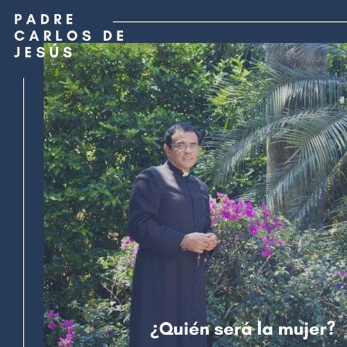 ¿Quién Será la Mujer? by Padre Carlos de Jesùs