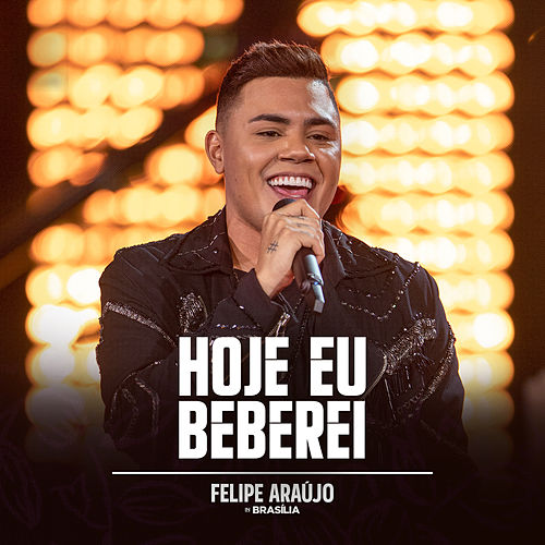 Hoje Eu Beberei (Felipe Araújo In Brasília / Ao Vivo) de Felipe Araújo