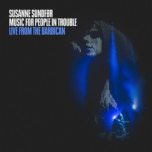 Music For People In Trouble: Live from the Barbican by Susanne Sundfør