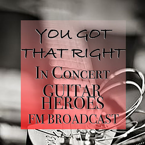 You Got That Right In Concert Guitar Heroes FM Broadcast by Various Artists
