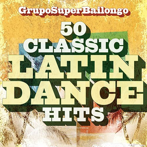 50 Classic Latin Dance Hits de Grupo Super Bailongo