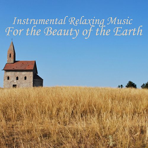 Instrumental Relaxing Music - For The Beauty Of The Earth by Relaxing Instrumental Music