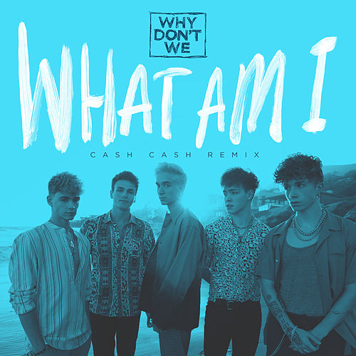 What Am I (Cash Cash Remix) fra Why Don't We