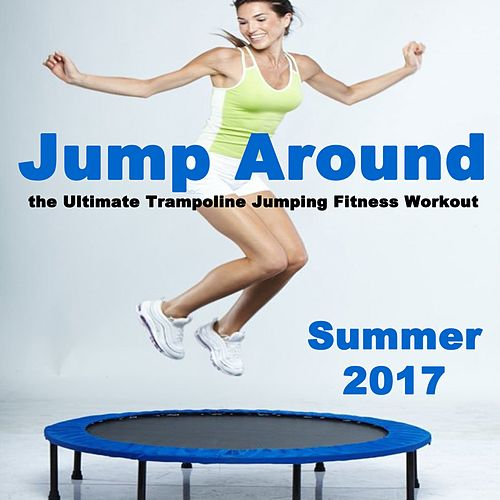 Jump Around Summer 2017 - The Ultimate Trampoline Jumping Fitness Workout (Screw Legs and Strong Bungees for All Levels!) von Various Artists