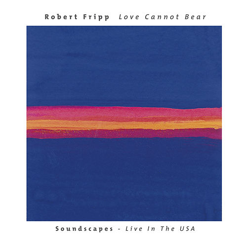 Love Cannot Bear: Soundscapes (Live In The USA) de Robert Fripp