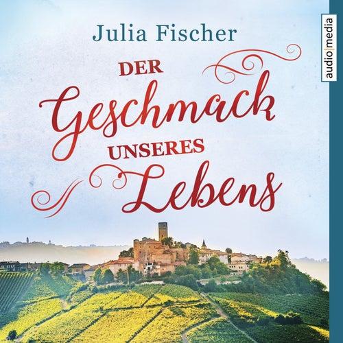 Der Geschmack unseres Lebens von Julia Fischer