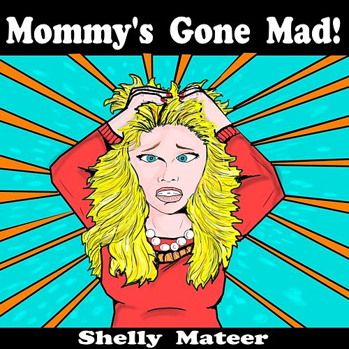 Mommy's Gone Mad! by Shelly Mateer
