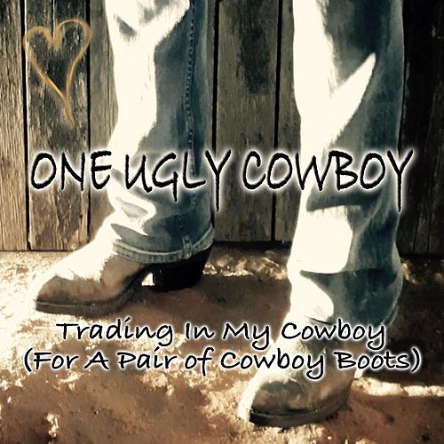 Trading in My Cowboy (For a Pair of Cowboy Boots) by One Ugly Cowboy