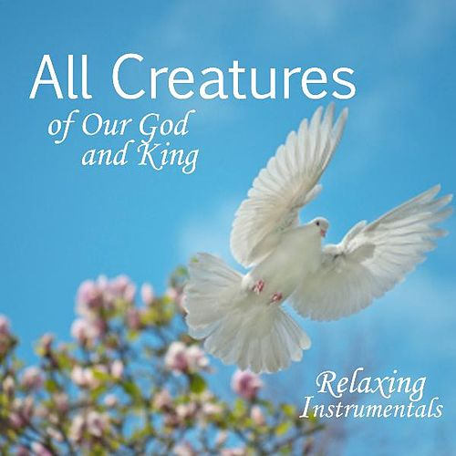 All Creatures Of Our God And King - Relaxing Instrumental Music von Relaxing Instrumental Music