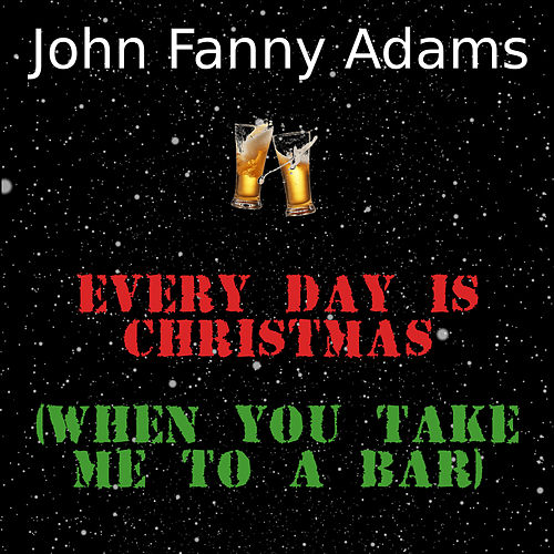 Every day is Christmas (when you take me to a bar) von John Fanny Adams