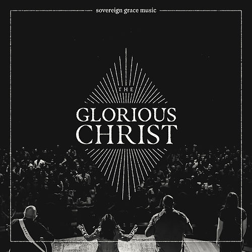 The Glorious Christ (Live) by Sovereign Grace Music