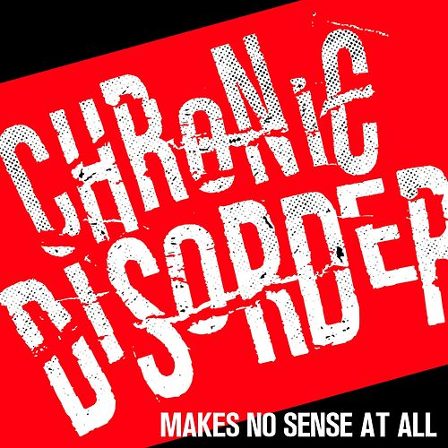 Makes No Sense at All by Chronic Disorder