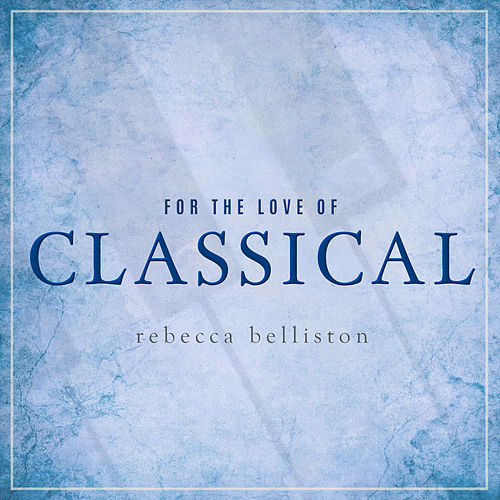For the Love of Classical by Rebecca Belliston