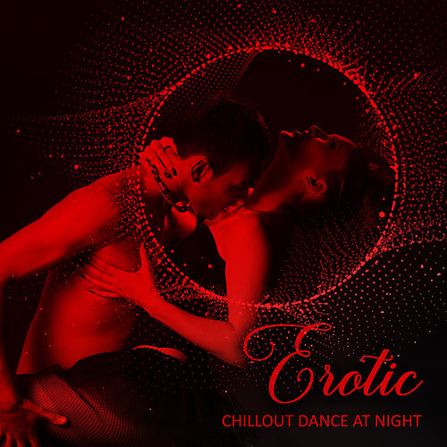 Erotic Chillout Dance at Night: Best Sexy Chillout Vibes for Lovers, Deep Relaxation, Chillout Lounge, Simple Sensual Beats Make You to Lose Control on the Dancefloor by Ibiza Dance Party