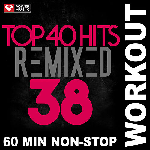 Top 40 Hits Remixed Vol. 38 (Non-Stop Workout Mix) by Power Music Workout