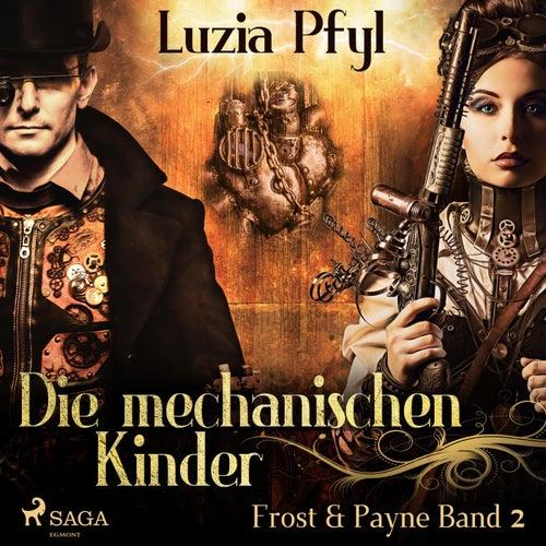 Die mechanischen Kinder - Frost & Payne, Band 2 (Ungekürzt) by Luzia Pfyl