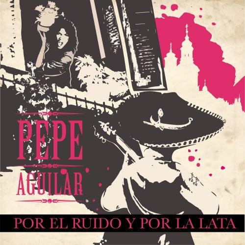 Por el Ruido y por la Lata by Pepe Aguilar
