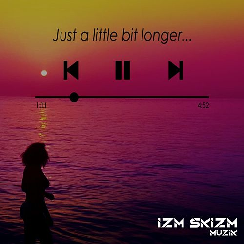 Just a Little Bit Longer by Izm Skizm Muzik