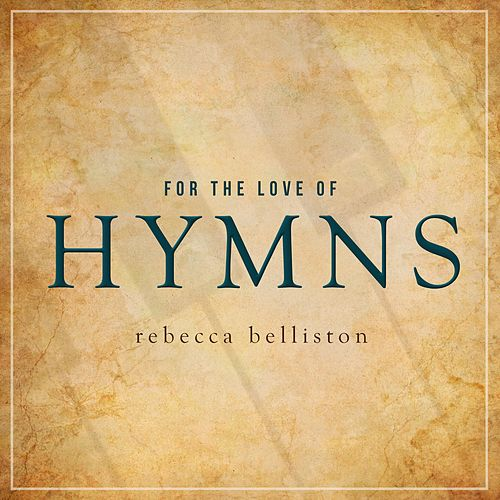 For the Love of Hymns by Rebecca Belliston