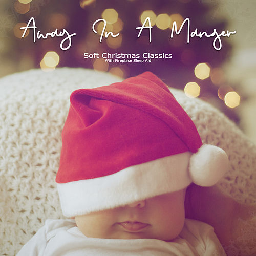 Away In A Manger: Soft Christmas Classics (Fireplace Sleep Aid Version) by Sleeping Little Lions
