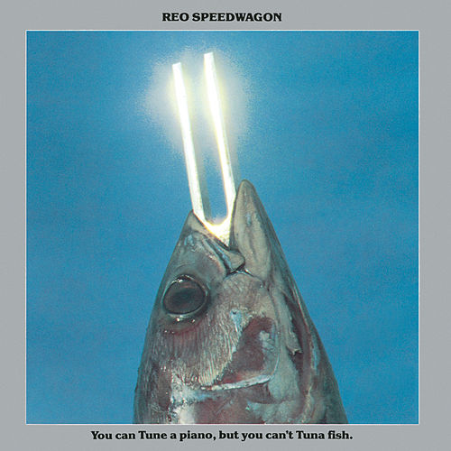 You Can Tune a Piano, But You Can't Tuna Fish by REO Speedwagon