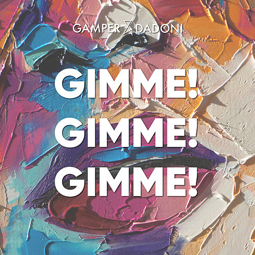 Gimme! Gimme! Gimme! by GAMPER & DADONI