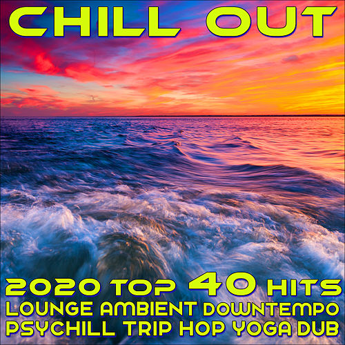 Chill Out 2020 Top 40 Hits Lounge Ambient Downtempo Psychill Trip Hop Yoga Dub by Various Artists