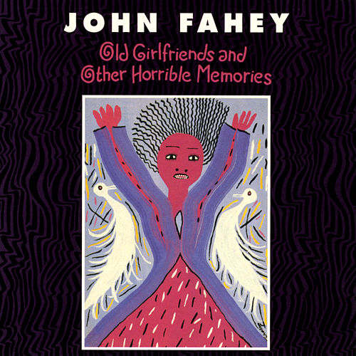 Old Girlfriends And Other Horrible Memories by John Fahey