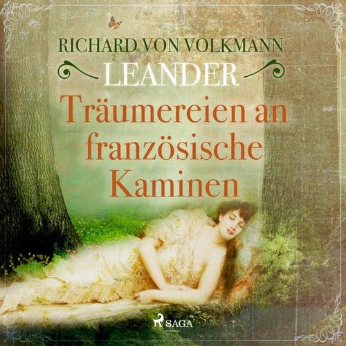 Träumereien an französischen Kaminen (Ungekürzt) by Richard von Volkmann-Leander