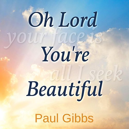 Oh Lord, You're Beautiful by Paul Gibbs