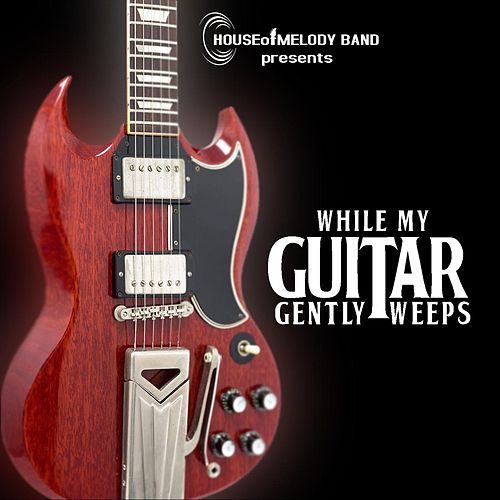 While My Guitar Gently Weeps by House of Melody Band