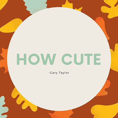How Cute by Gary Taylor