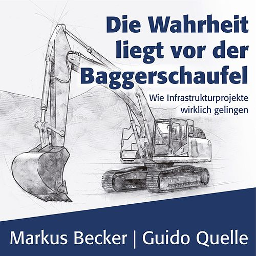 Die Wahrheit liegt vor der Baggerschaufel - Wie Infrastrukturprojekte wirklich gelingen (Ungekürzt) von Markus Becker