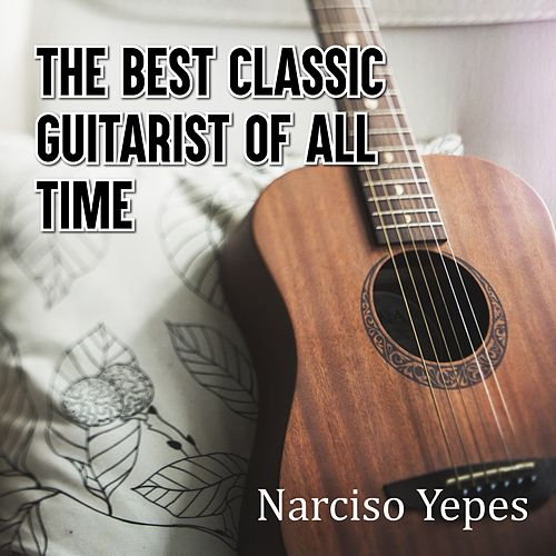 The Best Classic Guitarist of All Time by Narciso Yepes