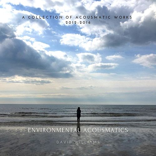 Environmental Acousmatics - A Collection of Acousmatic Works 2012-2016 de David Williams