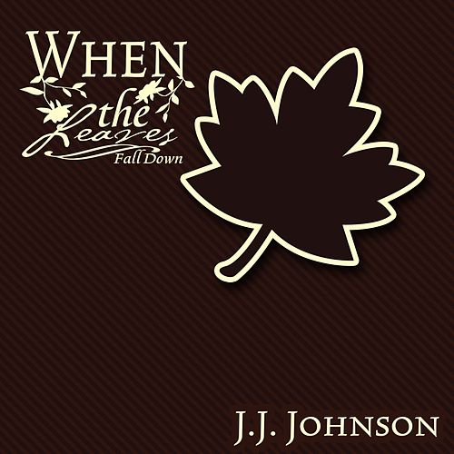 When The Leaves Fall Down by J.J. Johnson