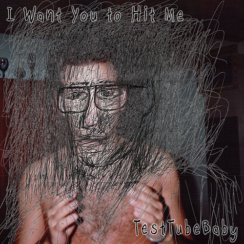 I Want You to Hit Me by TestTubeBaby